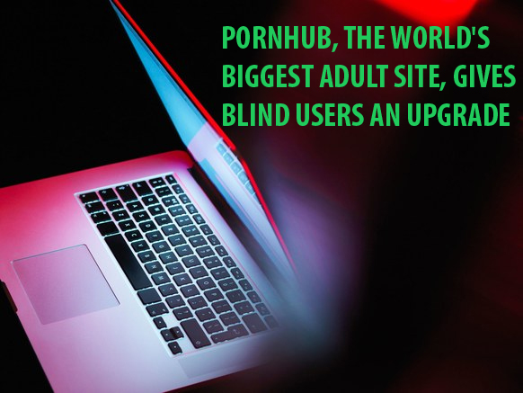 Pornhub has added new feature for its valuable blind users